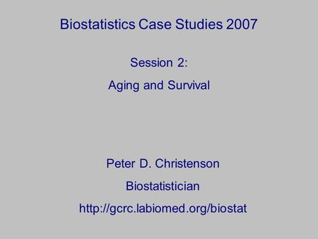 Biostatistics Case Studies 2007 Peter D. Christenson Biostatistician  Session 2: Aging and Survival.