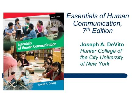 Essentials of Human Communication, 7 th Edition Joseph A. DeVito Hunter College of the City University of New York.