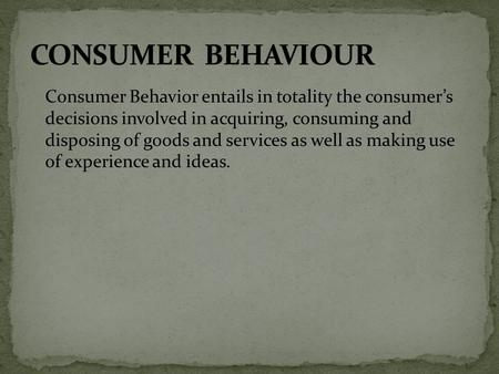 Consumer Behavior entails in totality the consumer's decisions involved in acquiring, consuming and disposing of goods and services as well as making use.