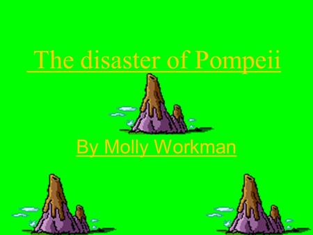The disaster of Pompeii By Molly Workman. What happened? On 24 th August 79 AD, MT Vesuvius a volcano which Pompeii was built under erupted literally.