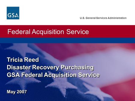 Federal Acquisition Service U.S. General Services Administration Tricia Reed Disaster Recovery Purchasing GSA Federal Acquisition Service May 2007.