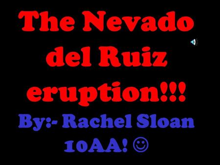 The Nevado del Ruiz eruption!!! By:- Rachel Sloan 10AA!