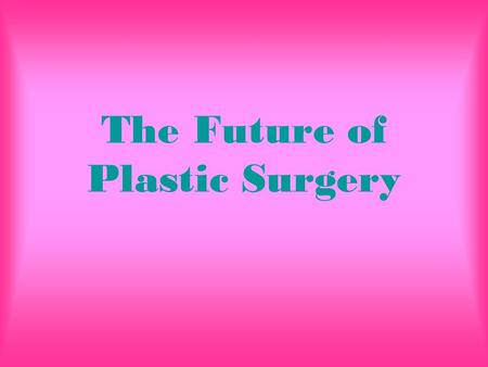 The Future of Plastic Surgery. Introduction For many years plastic surgery has been in effect. Today however, it is more advanced than anything. Almost.