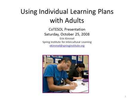 Using Individual Learning Plans with Adults CoTESOL Presentation Saturday, October 25, 2008 Erin Kimmel Spring Institute for Intercultural Learning