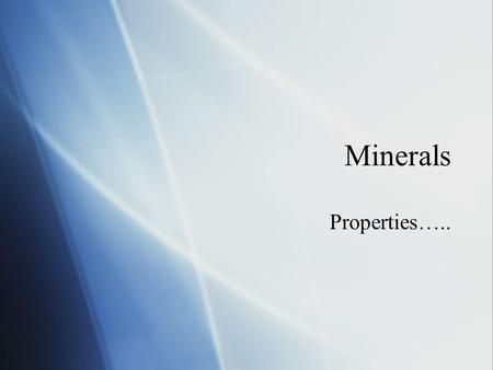 Minerals Properties…... What is a Mineral?  A mineral is :  crystal structure  definite chemical composition.  Must occur naturally  Must be inorganic.
