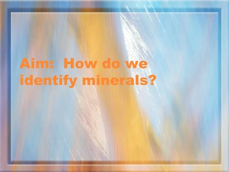 Aim: How do we identify minerals?