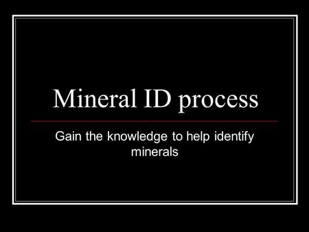 Mineral ID process Gain the knowledge to help identify minerals.