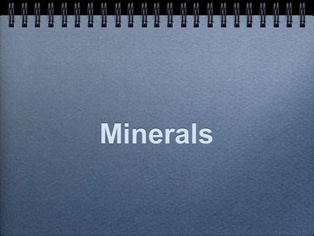 Minerals. What is a Mineral? A mineral is inorganic. Minerals are naturally occurring. Minerals are solids. Minerals have a crystal structure. Minerals.