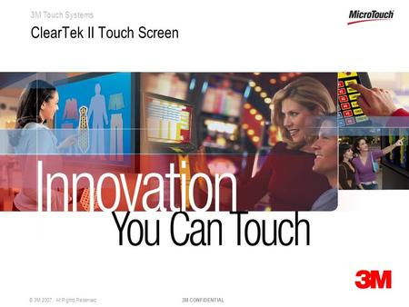 3M Touch Systems © 3M 2007. All Rights Reserved 3M CONFIDENTIAL ClearTek II Touch Screen.
