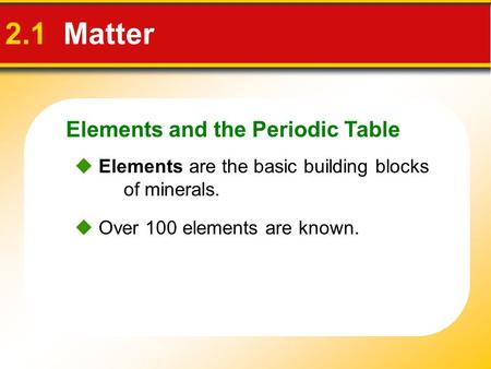 Elements and the Periodic Table 2.1 Matter  Elements are the basic building blocks of minerals.  Over 100 elements are known.