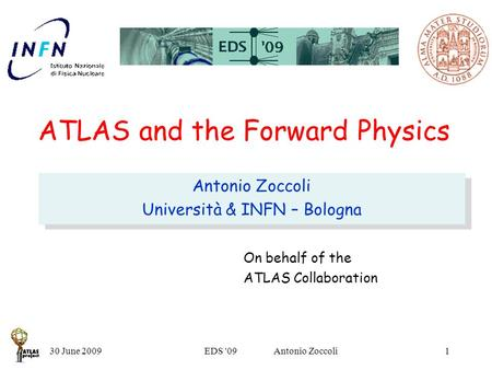 30 June 2009EDS '09 Antonio Zoccoli1 ATLAS and the Forward Physics Antonio Zoccoli Università & INFN – Bologna Antonio Zoccoli Università & INFN – Bologna.