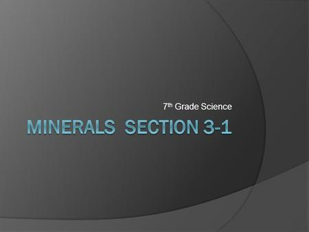 7 th Grade Science. Minerals  A mineral is Naturally occurring Inorganic or not dead material Solid Crystal Structure Definite chemical composition 
