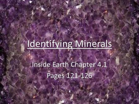 Identifying Minerals Inside Earth Chapter 4.1 Pages 121-126.