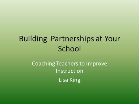 Building Partnerships at Your School Coaching Teachers to Improve Instruction Lisa King.