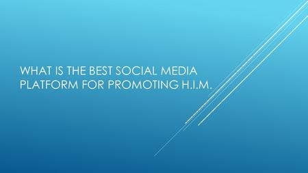 WHAT IS THE BEST SOCIAL MEDIA PLATFORM FOR PROMOTING H.I.M.
