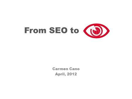 "From SEO to ""SEE"" Carmen Cano April, 2012 …does it make a sound? If a tree falls in a forest and no one is around to hear it…"
