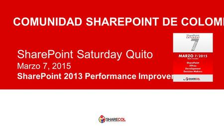 SharePoint Saturday Quito Marzo 7, 2015 SharePoint 2013 Performance Improvements COMUNIDAD SHAREPOINT DE COLOMBIA.