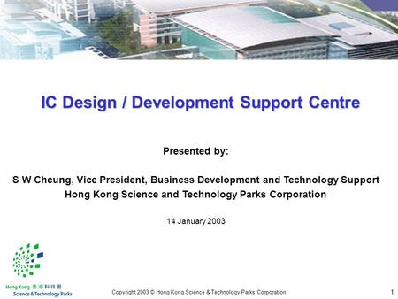1 Copyright 2003 © Hong Kong Science & Technology Parks Corporation Presented by: S W Cheung, Vice President, Business Development and Technology Support.