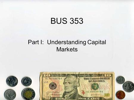 BUS 353 Part I: Understanding Capital Markets. A. Capital 1.Capital is defined as wealth, generally money or property 2.Capital Providers – people and.