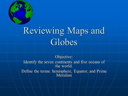 Reviewing Maps and Globes Objective: Identify the seven continents and five oceans of the world. Define the terms: hemisphere, Equator, and Prime Meridian.