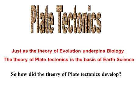 Just as the theory of Evolution underpins Biology The theory of Plate tectonics is the basis of Earth Science So how did the theory of Plate tectonics.
