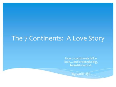 The 7 Continents: A Love Story How 2 continents fell in love…and created a big, beautiful world. By: Carla Vigil.