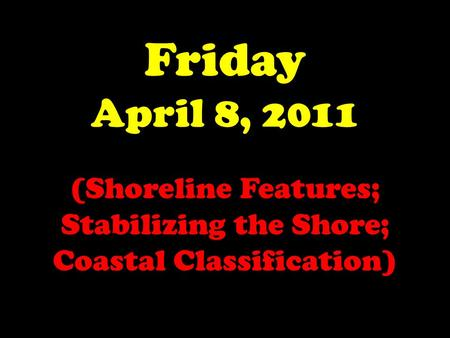 Friday April 8, 2011 (Shoreline Features; Stabilizing the Shore; Coastal Classification)