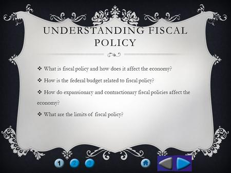 UNDERSTANDING FISCAL POLICY  What is fiscal policy and how does it affect the economy?  How is the federal budget related to fiscal policy?  How do.