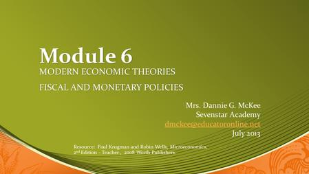 Module 6 MODERN ECONOMIC THEORIES FISCAL AND MONETARY POLICIES Mrs. Dannie G. McKee Sevenstar Academy July 2013 Resource: Paul.