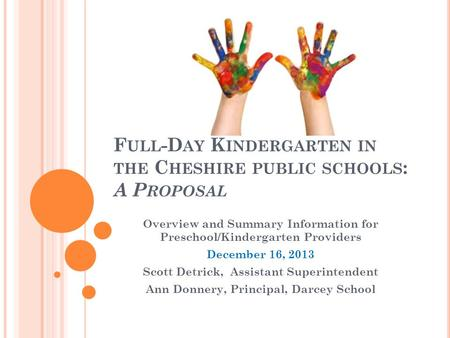 F ULL -D AY K INDERGARTEN IN THE C HESHIRE PUBLIC SCHOOLS : A P ROPOSAL Overview and Summary Information for Preschool/Kindergarten Providers December.