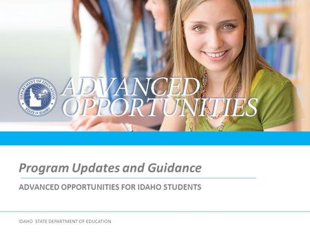 ADVANCED OPPORTUNITIES FOR IDAHO STUDENTS Program Updates and Guidance IDAHO STATE DEPARTMENT OF EDUCATION.