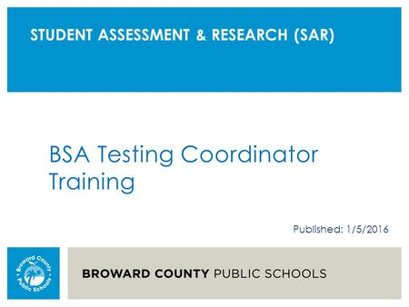 STUDENT ASSESSMENT & RESEARCH (SAR) BSA Testing Coordinator Training Published: 1/5/2016.