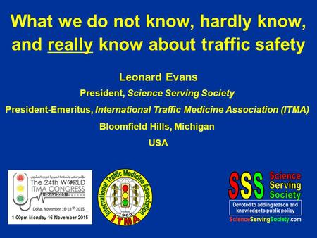 Leonard Evans President, Science Serving Society President-Emeritus, International Traffic Medicine Association (ITMA) Bloomfield Hills, Michigan USA What.