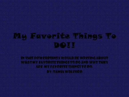 My Favorite Things To DO!! In this PowerPoint I would be writing about what my favorite things to do and why they are my favorite things to do. By:tamia.