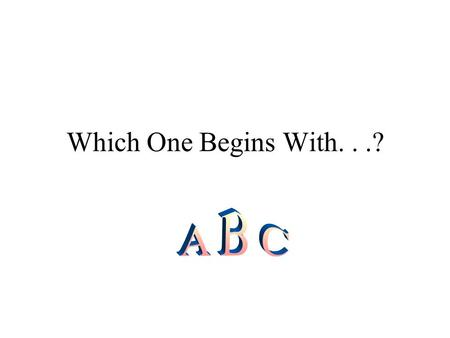 Which One Begins With. . .? A B C.