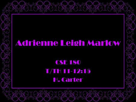 Adrienne Leigh Marlow CSE 180 T/TH 11-12:15 H. Carter.