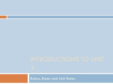 INTRODUCTIONS TO UNIT 2 Ratios, Rates and Unit Rates.