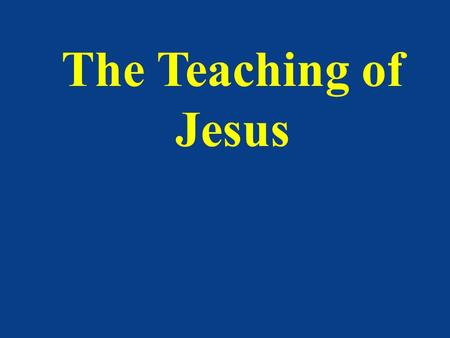 The Teaching of Jesus. Teachers We all probably remember a favorite school teacher Perhaps we remember a good Bible teacher from whom we learned a lot.