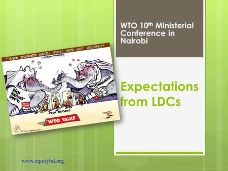 Expectations from LDCs WTO 10 th Ministerial Conference in Nairobi www.equitybd.org.