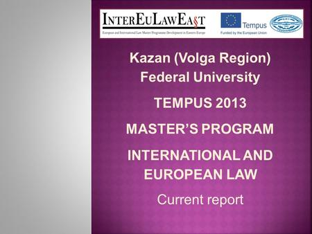 Kazan (Volga Region) Federal University TEMPUS 2013 MASTER'S PROGRAM INTERNATIONAL AND EUROPEAN LAW Current report.