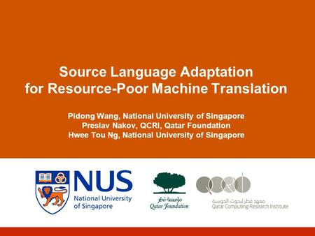 Source Language Adaptation for Resource-Poor <strong>Machine</strong> <strong>Translation</strong> Pidong Wang, National University of Singapore Preslav Nakov, QCRI, Qatar Foundation Hwee.
