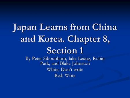 Japan Learns from China and Korea. Chapter 8, Section 1 By Peter Sibounhom, Jake Leung, Robin Park, and Blake Johnston White: Don't write Red: Write.