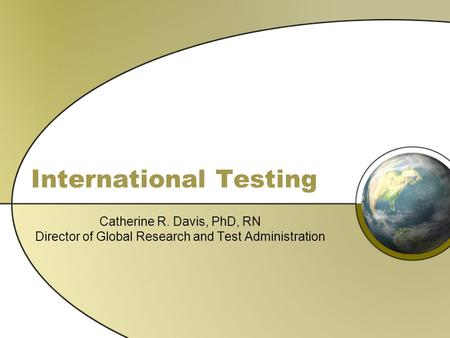 International Testing Catherine R. Davis, PhD, RN Director of Global Research and Test Administration.