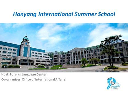 Hanyang International Summer School Host: Foreign Language Center Co-organizer: Office of International Affairs.