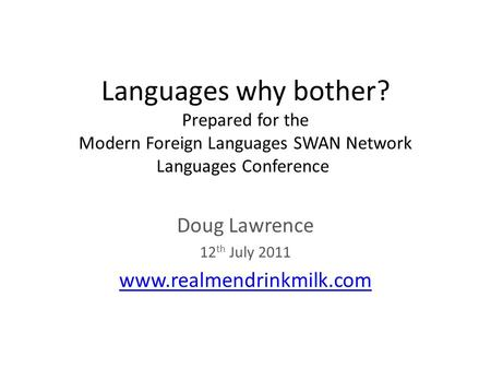 Languages why bother? Prepared for the Modern Foreign Languages SWAN Network Languages Conference Doug Lawrence 12 th July 2011 www.realmendrinkmilk.com.