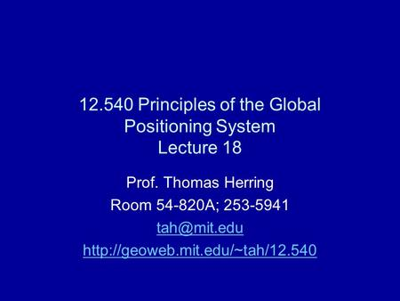 12.540 Principles of the Global Positioning System Lecture 18 Prof. Thomas Herring Room 54-820A; 253-5941