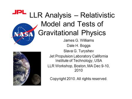 LLR Analysis – Relativistic Model and Tests of Gravitational Physics James G. Williams Dale H. Boggs Slava G. Turyshev Jet Propulsion Laboratory California.