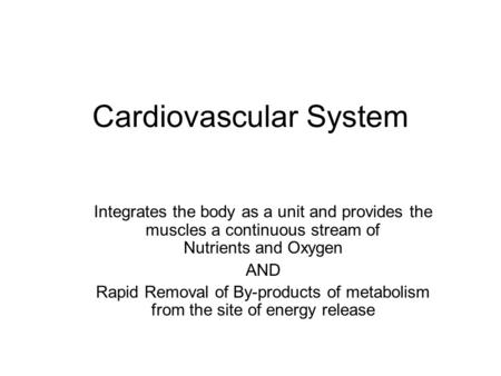 Cardiovascular System Integrates the body as a unit and provides the muscles a continuous stream of Nutrients and Oxygen AND Rapid Removal of By-products.