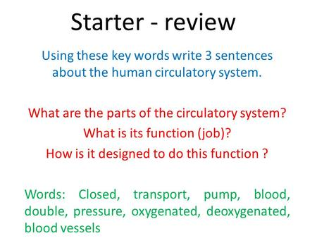 Starter - review Using these key words write 3 sentences about the human circulatory system. What are the parts of the circulatory system? What is its.