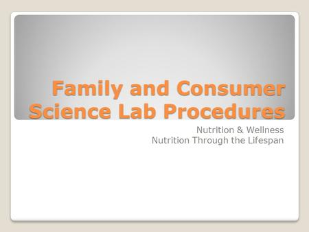 Family and Consumer Science Lab Procedures Nutrition & Wellness Nutrition Through the Lifespan.